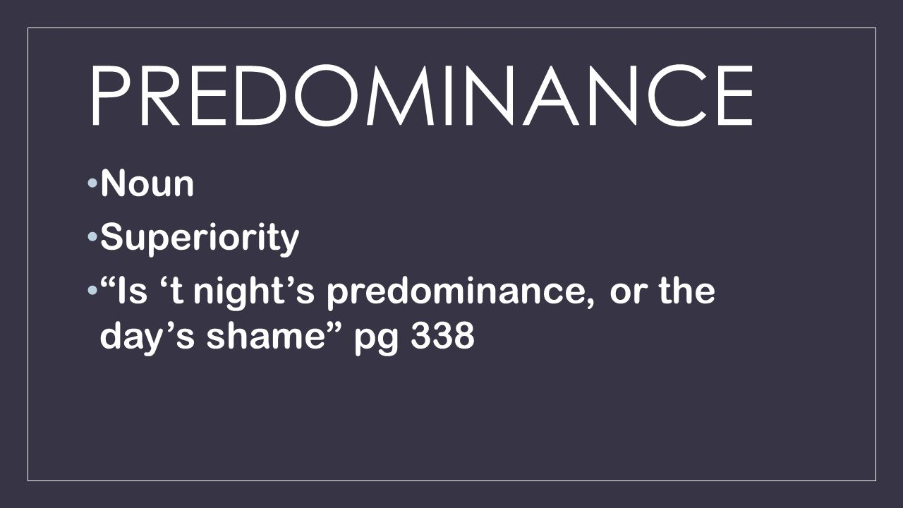 PREDOMINANCE Noun Superiority Is 't night's predominance, or the day's shame pg 338