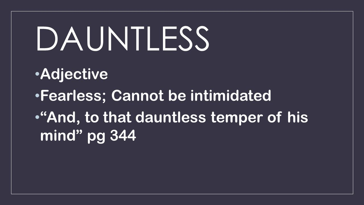 DAUNTLESS Adjective Fearless; Cannot be intimidated And, to that dauntless temper of his mind pg 344