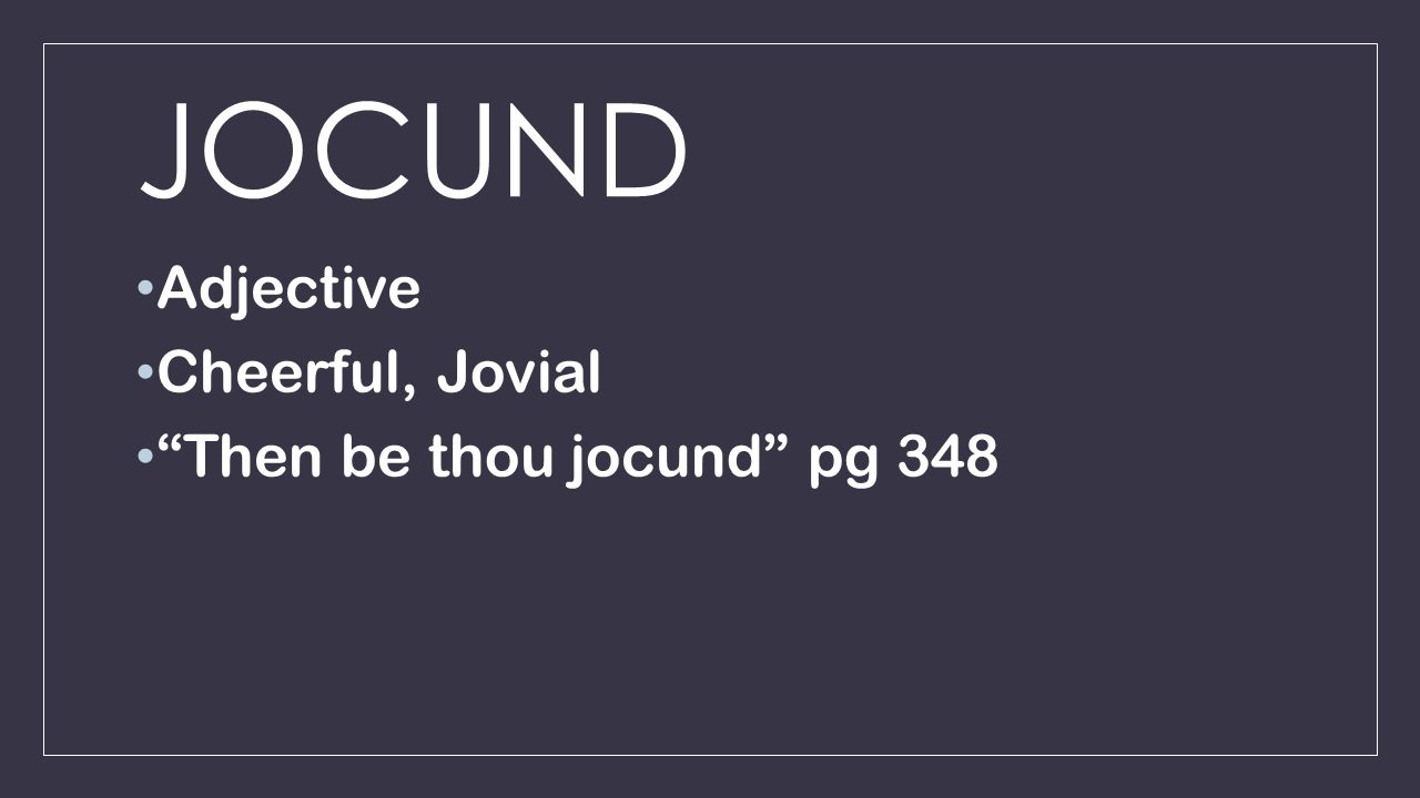 JOCUND Adjective Cheerful, Jovial Then be thou jocund pg 348