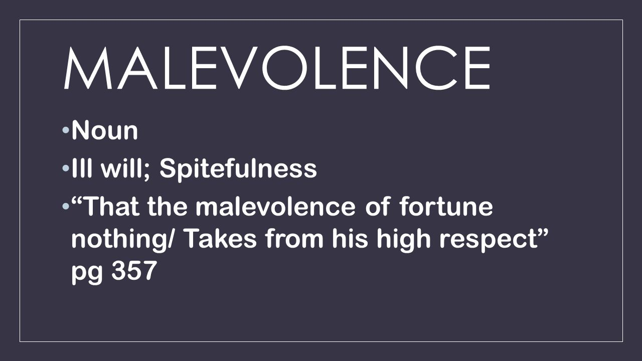 MALEVOLENCE Noun Ill will; Spitefulness That the malevolence of fortune nothing/ Takes from his high respect pg 357