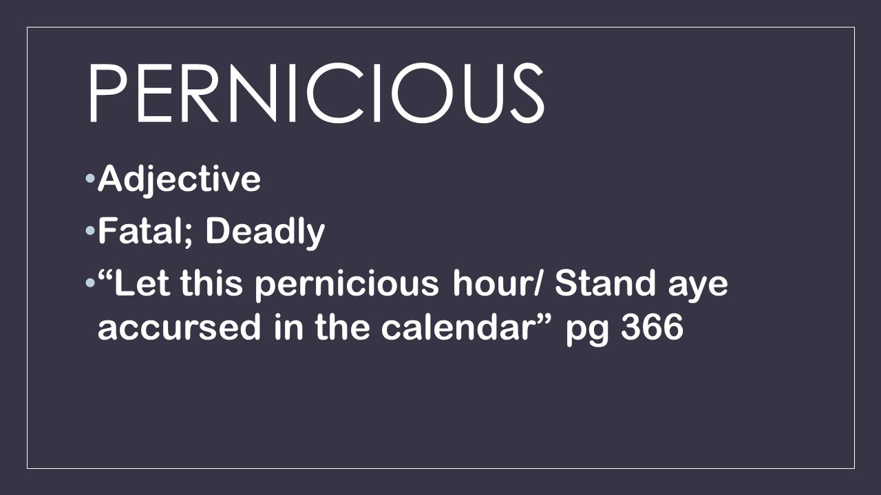 PERNICIOUS Adjective Fatal; Deadly Let this pernicious hour/ Stand aye accursed in the calendar pg 366
