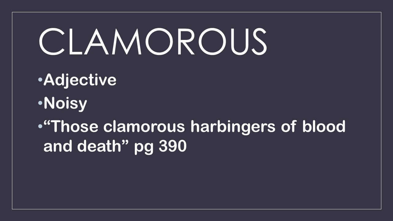 CLAMOROUS Adjective Noisy Those clamorous harbingers of blood and death pg 390