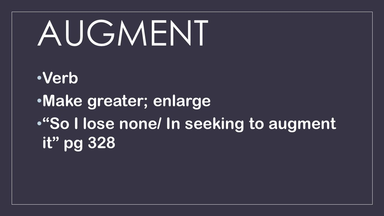 AUGMENT Verb Make greater; enlarge So I lose none/ In seeking to augment it pg 328