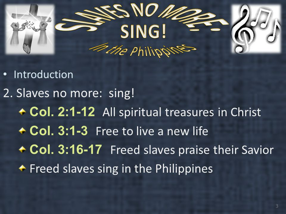 Introduction 2. Slaves no more: sing. Col. 2:1-12 All spiritual treasures in Christ Col.