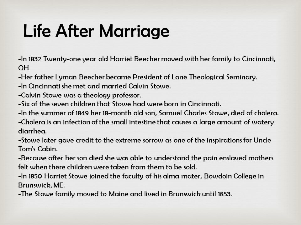 Life After Marriage -In 1832 Twenty-one year old Harriet Beecher moved with her family to Cincinnati, OH -Her father Lyman Beecher became President of Lane Theological Seminary.