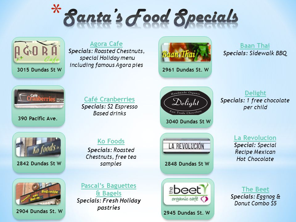 Agora Cafe Specials: Roasted Chestnuts, special Holiday menu including famous Agora pies Baan Thai Specials : Sidewalk BBQ Café Cranberries Specials: $2 Espresso Based drinks Delight Specials: 1 free chocolate per child 3015 Dundas St W 390 Pacific Ave.
