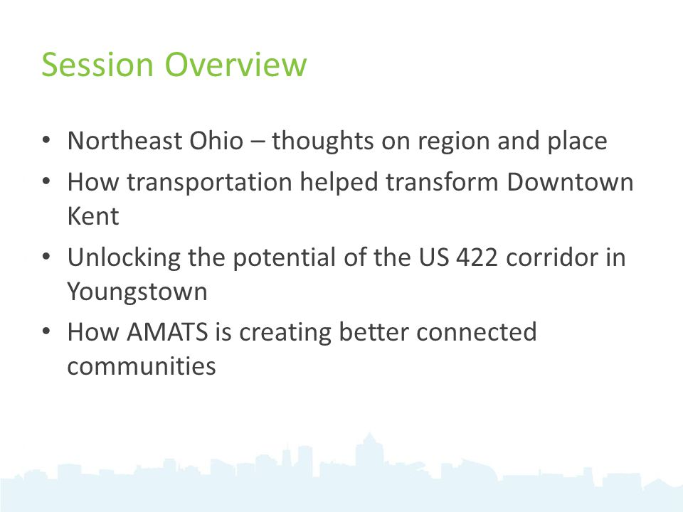 Session Overview Northeast Ohio – thoughts on region and place How transportation helped transform Downtown Kent Unlocking the potential of the US 422 corridor in Youngstown How AMATS is creating better connected communities