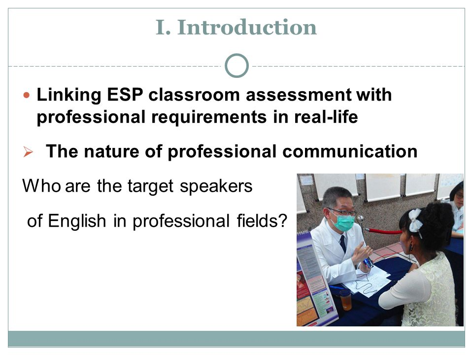 I. Introduction Linking ESP classroom assessment with professional requirements in real-life  The nature of professional communication Who are the ta