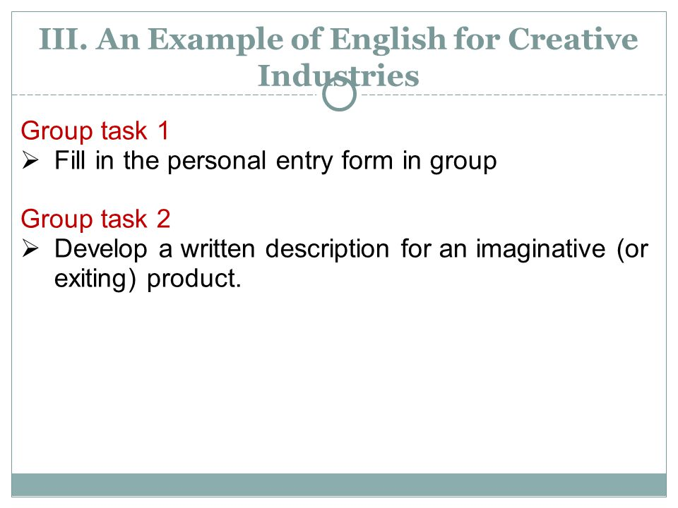 III. An Example of English for Creative Industries Group task 1  Fill in the personal entry form in group Group task 2  Develop a written descriptio