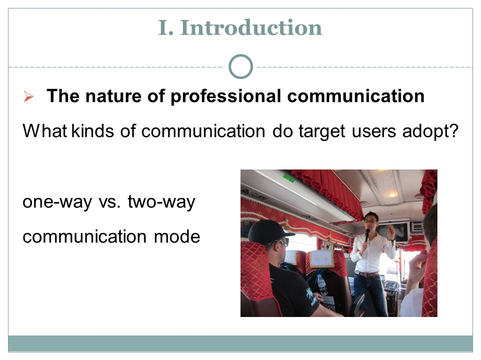 I. Introduction  The nature of professional communication What kinds of communication do target users adopt? one-way vs. two-way communication mode