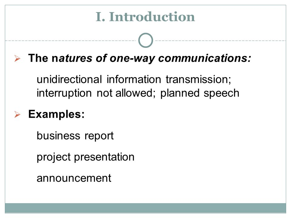 I. Introduction  The natures of one-way communications: unidirectional information transmission; interruption not allowed; planned speech  Examples: