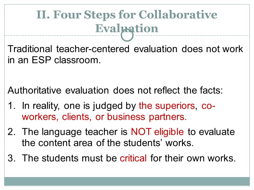 II. Four Steps for Collaborative Evaluation Traditional teacher-centered evaluation does not work in an ESP classroom. Authoritative evaluation does n