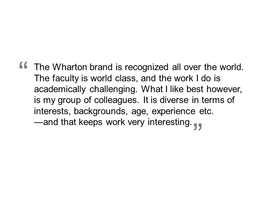 The Wharton brand is recognized all over the world. The faculty is world class, and the work I do is academically challenging. What I like best howeve