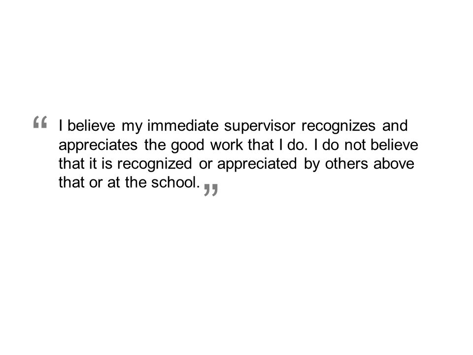 """ I believe my immediate supervisor recognizes and appreciates the good work that I do. I do not believe that it is recognized or appreciated by other"
