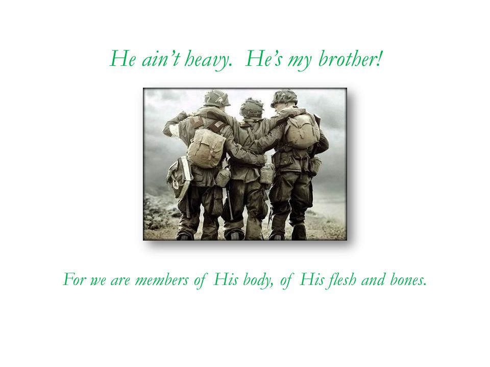 He ain't heavy. He's my brother! For we are members of His body, of His flesh and bones.