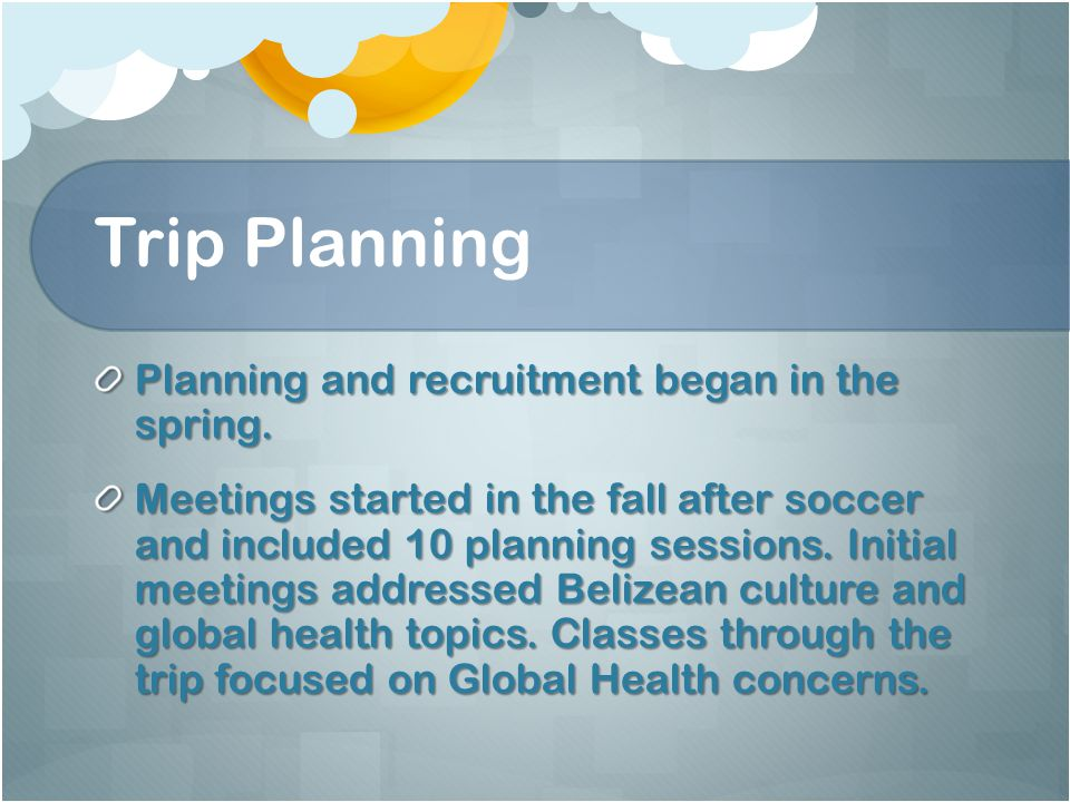 Trip Planning Planning and recruitment began in the spring. Meetings started in the fall after soccer and included 10 planning sessions. Initial meeti