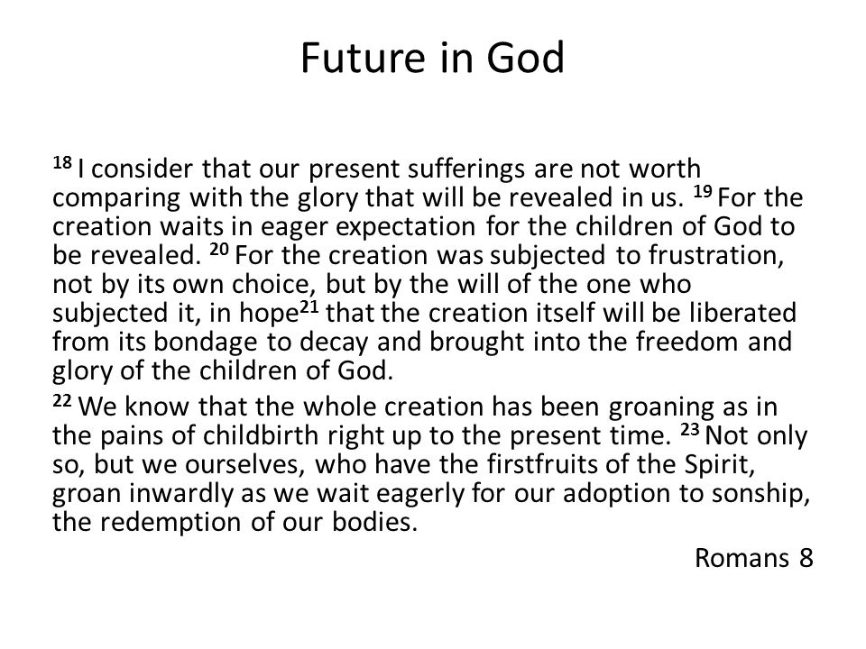 Future in God 18 I consider that our present sufferings are not worth comparing with the glory that will be revealed in us.