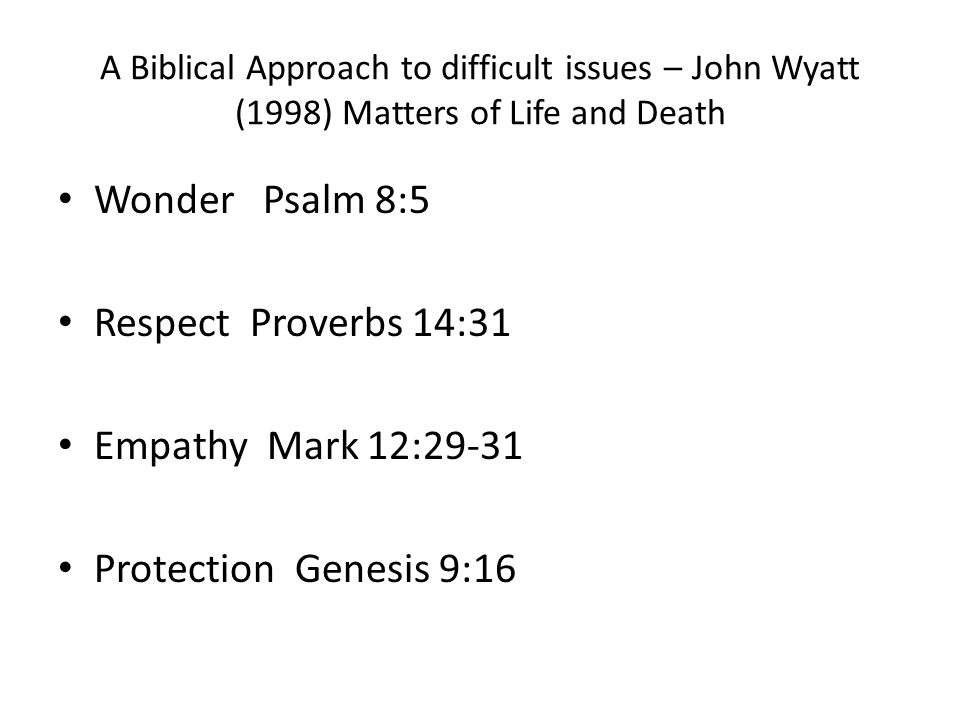 A Biblical Approach to difficult issues – John Wyatt (1998) Matters of Life and Death Wonder Psalm 8:5 Respect Proverbs 14:31 Empathy Mark 12:29-31 Protection Genesis 9:16