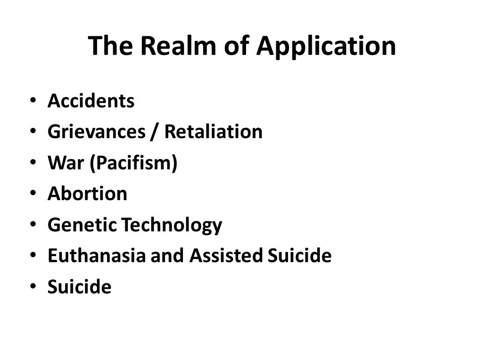 The Realm of Application Accidents Grievances / Retaliation War (Pacifism) Abortion Genetic Technology Euthanasia and Assisted Suicide Suicide