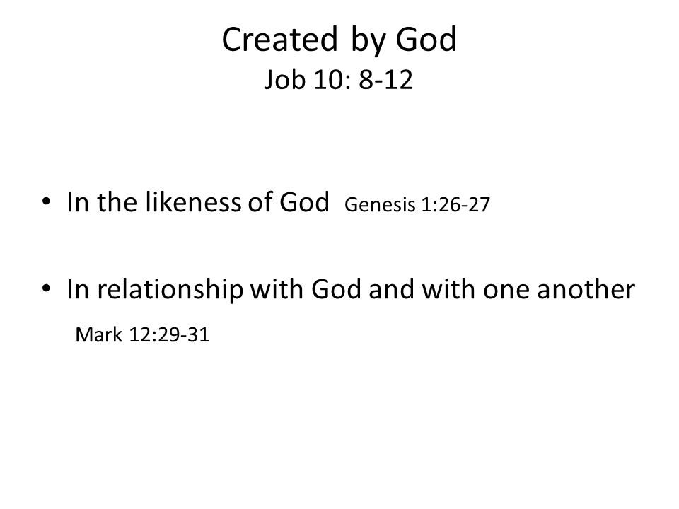 Created by God Job 10: 8-12 In the likeness of God Genesis 1:26-27 In relationship with God and with one another Mark 12:29-31