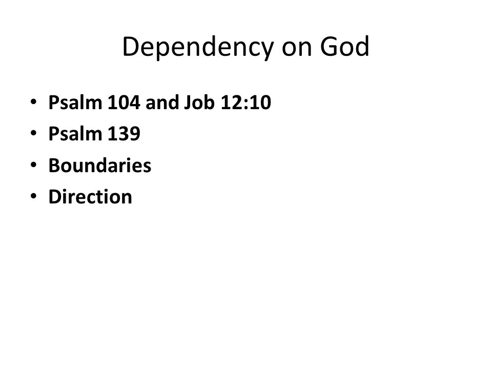 Dependency on God Psalm 104 and Job 12:10 Psalm 139 Boundaries Direction