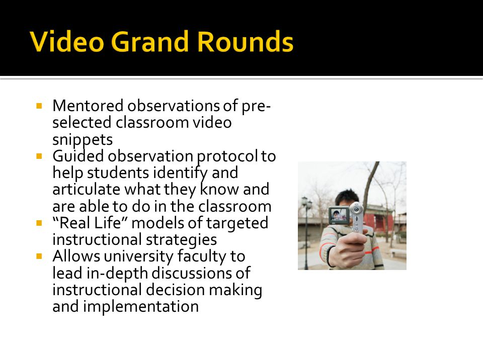  Mentored observations of pre- selected classroom video snippets  Guided observation protocol to help students identify and articulate what they kno