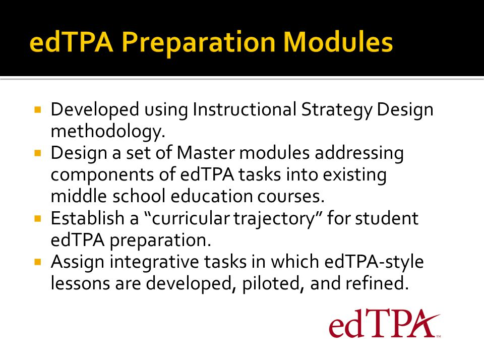  Developed using Instructional Strategy Design methodology.  Design a set of Master modules addressing components of edTPA tasks into existing middl