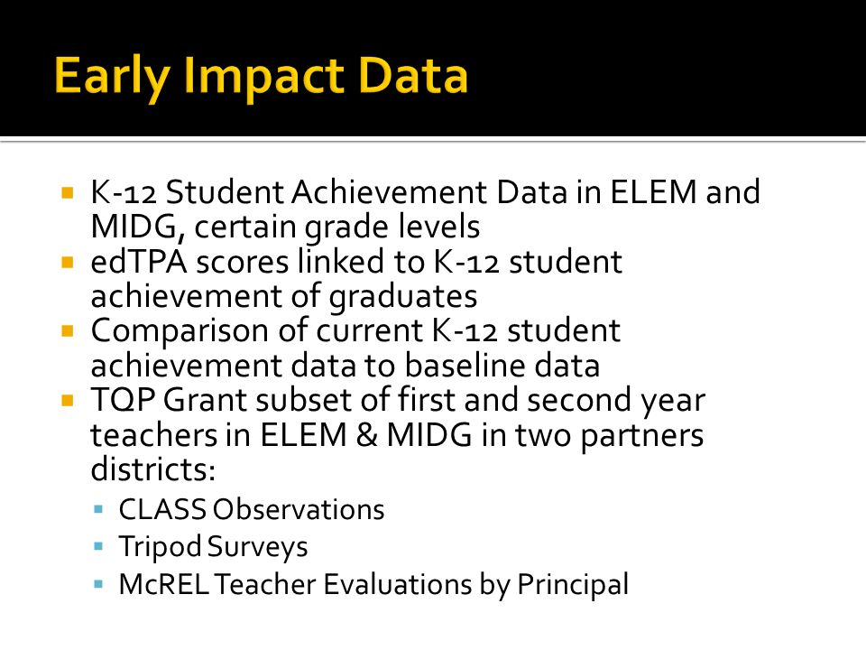  K-12 Student Achievement Data in ELEM and MIDG, certain grade levels  edTPA scores linked to K-12 student achievement of graduates  Comparison of current K-12 student achievement data to baseline data  TQP Grant subset of first and second year teachers in ELEM & MIDG in two partners districts:  CLASS Observations  Tripod Surveys  McREL Teacher Evaluations by Principal