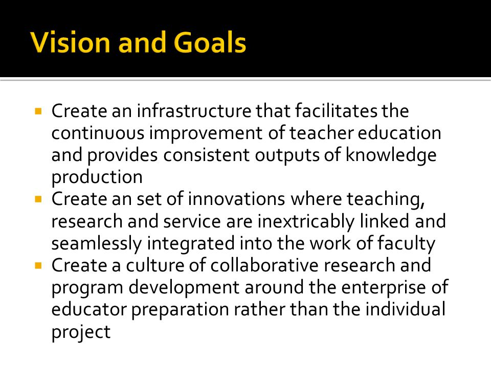  Create an infrastructure that facilitates the continuous improvement of teacher education and provides consistent outputs of knowledge production  Create an set of innovations where teaching, research and service are inextricably linked and seamlessly integrated into the work of faculty  Create a culture of collaborative research and program development around the enterprise of educator preparation rather than the individual project