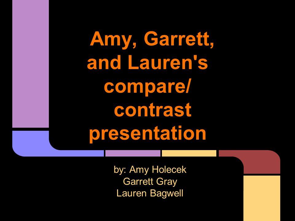 Amy, Garrett, and Lauren s compare/ contrast presentation by: Amy Holecek Garrett Gray Lauren Bagwell