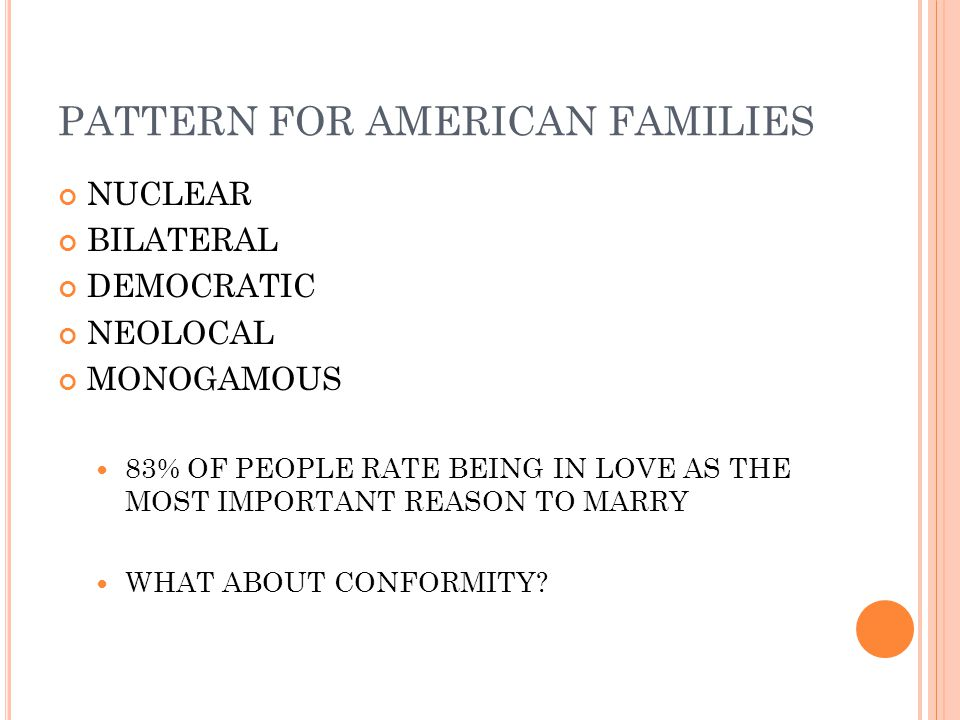 PATTERN FOR AMERICAN FAMILIES NUCLEAR BILATERAL DEMOCRATIC NEOLOCAL MONOGAMOUS 83% OF PEOPLE RATE BEING IN LOVE AS THE MOST IMPORTANT REASON TO MARRY WHAT ABOUT CONFORMITY?