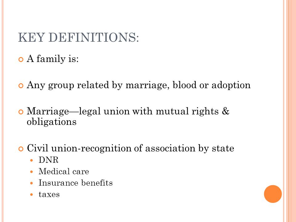 KEY DEFINITIONS: A family is: Any group related by marriage, blood or adoption Marriage—legal union with mutual rights & obligations Civil union-recognition of association by state DNR Medical care Insurance benefits taxes