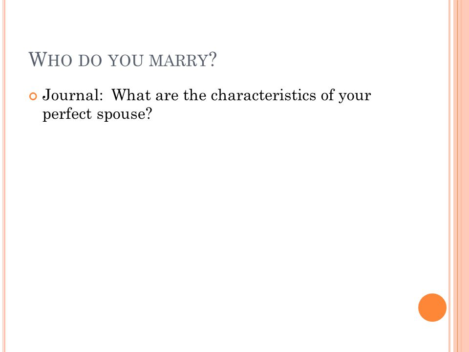 W HO DO YOU MARRY ? Journal: What are the characteristics of your perfect spouse?
