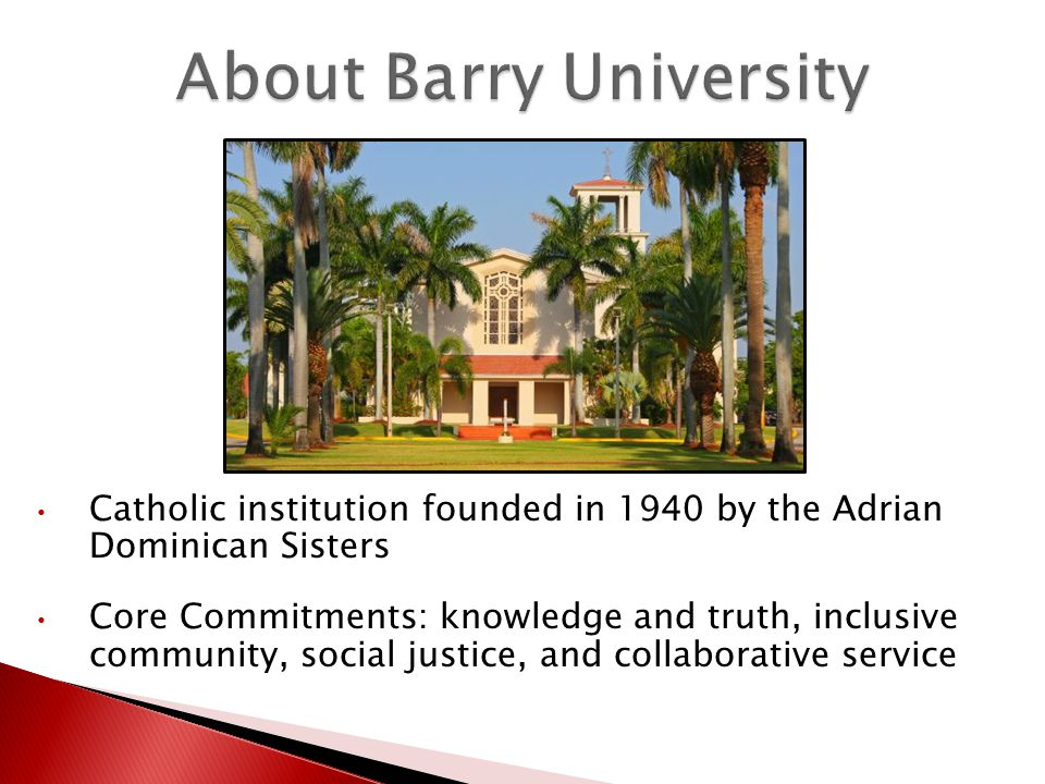 About Barry University Catholic institution founded in 1940 by the Adrian Dominican Sisters Core Commitments: knowledge and truth, inclusive community, social justice, and collaborative service