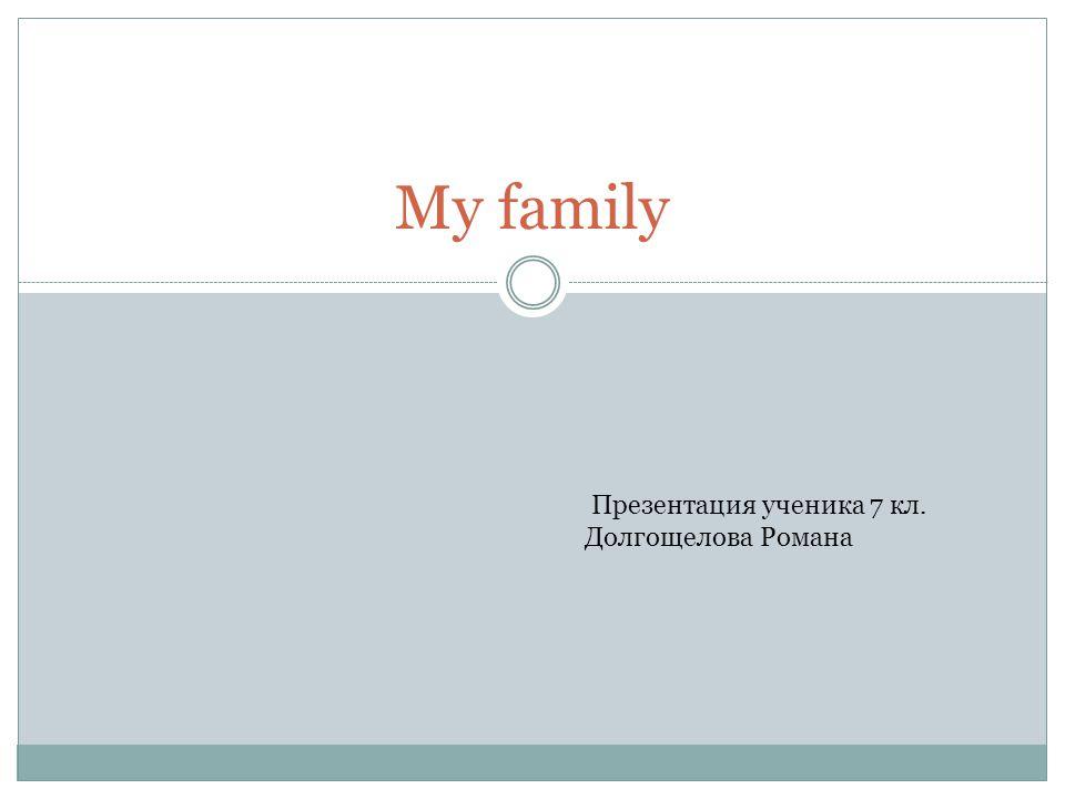 My family Презентация ученика 7 кл. Долгощелова Романа