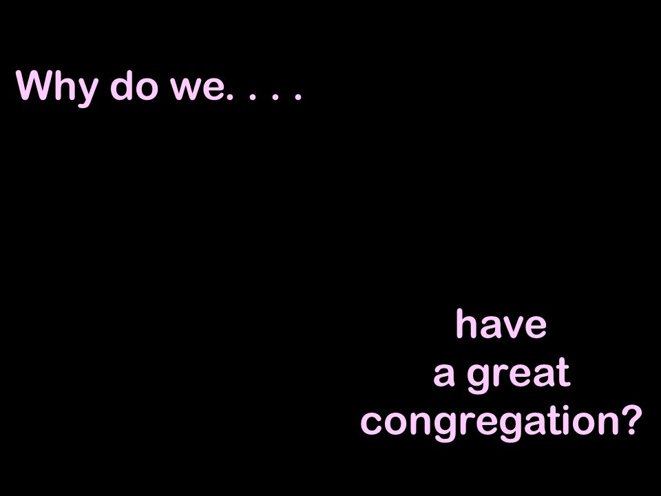 Why do we.... have a great congregation