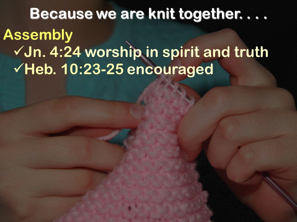 Because we are knit together.... Assembly Jn. 4:24 worship in spirit and truth Heb.