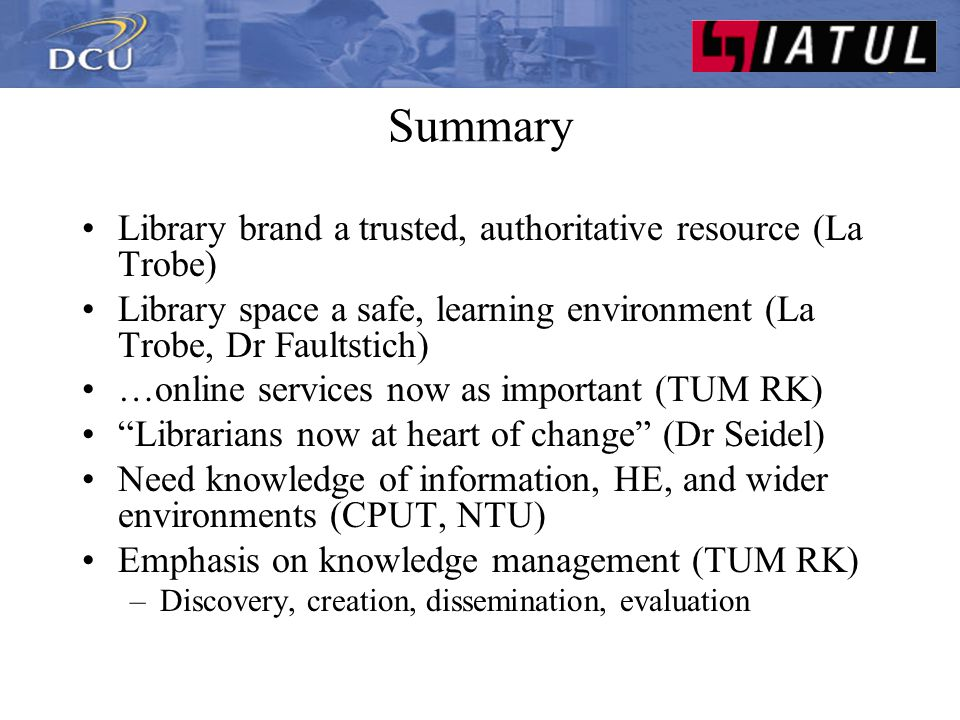 Summary Generic online info literacy embedded in curriculum (La Trobe, DCU) Provide research skills programs (la Trobe, CPUT) Advise on management of research data (La Trobe, CPUT, Dr Faultstich) Team approach - library information teams (TUM) Proactive: seek alliances with patrons and faculty (TUM, CPUT) Information industry developments (NTU)