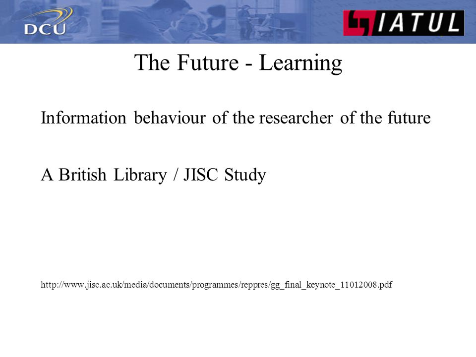 The Future - Learning Study investigating how Google generation searching for content People born after 1993 First time anyone has profiled on a large scale information seeking behaviour by age Are there new, different, ways of searching for and using information.