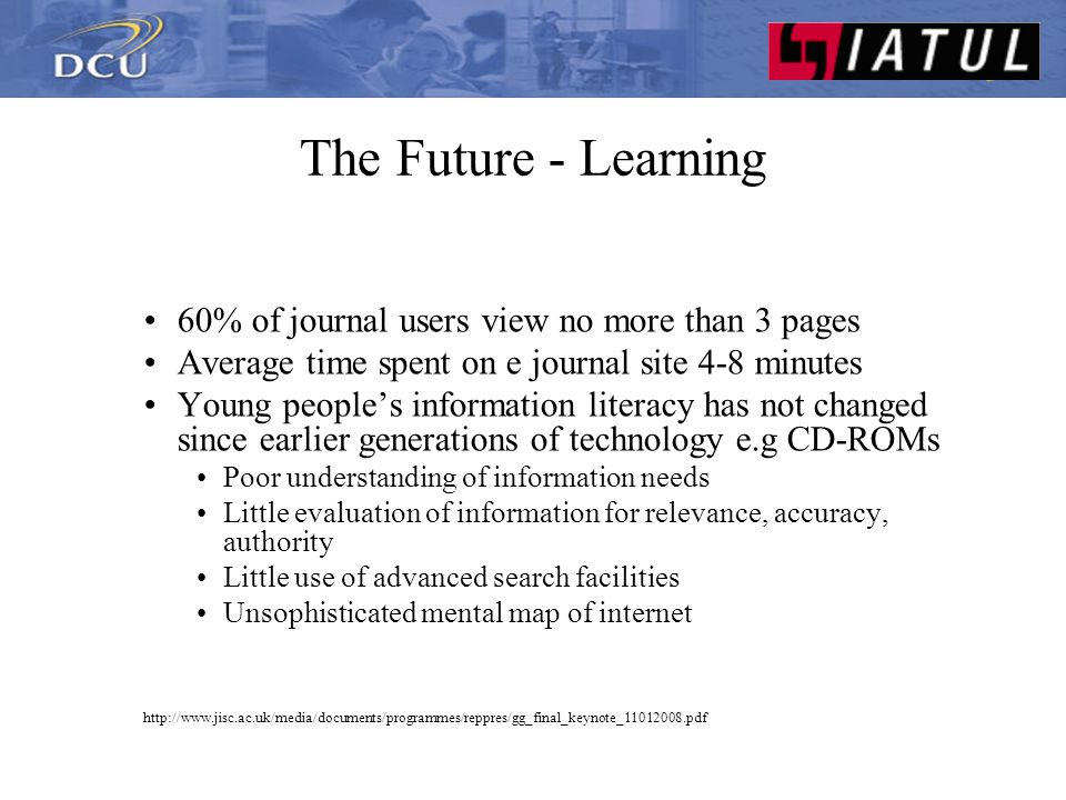 The Future - Learning 60% of journal users view no more than 3 pages Average time spent on e journal site 4-8 minutes Young people's information literacy has not changed since earlier generations of technology e.g CD-ROMs Poor understanding of information needs Little evaluation of information for relevance, accuracy, authority Little use of advanced search facilities Unsophisticated mental map of internet http://www.jisc.ac.uk/media/documents/programmes/reppres/gg_final_keynote_11012008.pdf