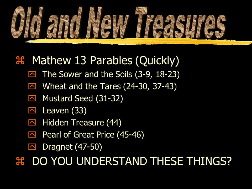 zMathew 13 Parables (Quickly) yThe Sower and the Soils (3-9, 18-23) yWheat and the Tares (24-30, 37-43) yMustard Seed (31-32) yLeaven (33) yHidden Treasure (44) yPearl of Great Price (45-46) yDragnet (47-50) zDO YOU UNDERSTAND THESE THINGS?