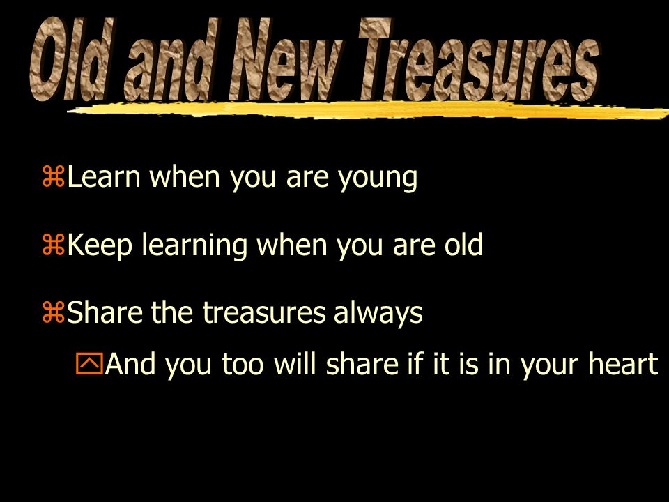 zLearn when you are young zKeep learning when you are old zShare the treasures always yAnd you too will share if it is in your heart