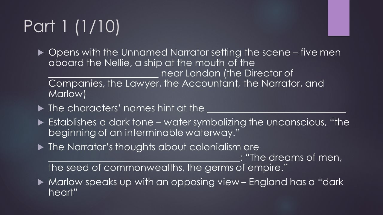 Part 1 (1/10)  Opens with the Unnamed Narrator setting the scene – five men aboard the Nellie, a ship at the mouth of the _______________________ near London (the Director of Companies, the Lawyer, the Accountant, the Narrator, and Marlow)  The characters' names hint at the _____________________________  Establishes a dark tone – water symbolizing the unconscious, the beginning of an interminable waterway.  The Narrator's thoughts about colonialism are ________________________________________: The dreams of men, the seed of commonwealths, the germs of empire.  Marlow speaks up with an opposing view – England has a dark heart