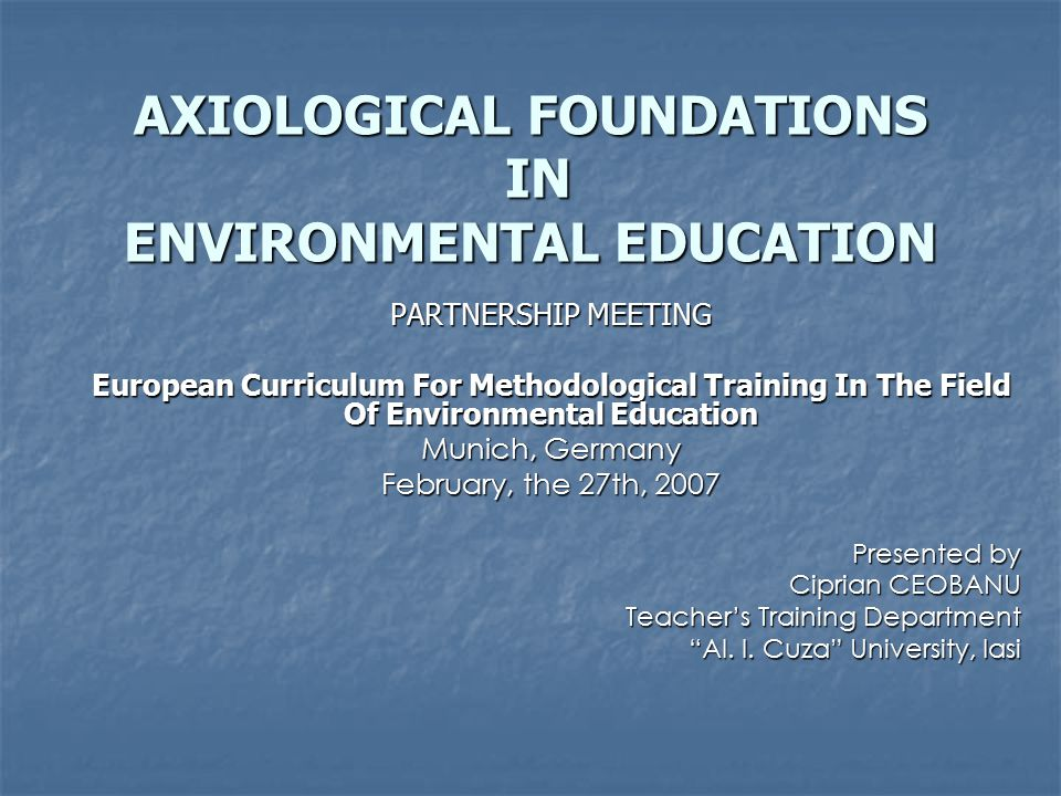 AXIOLOGICAL FOUNDATIONS IN ENVIRONMENTAL EDUCATION PARTNERSHIP MEETING European Curriculum For Methodological Training In The Field Of Environmental Education Munich, Germany February, the 27th, 2007 Presented by Ciprian CEOBANU Teacher's Training Department Al.