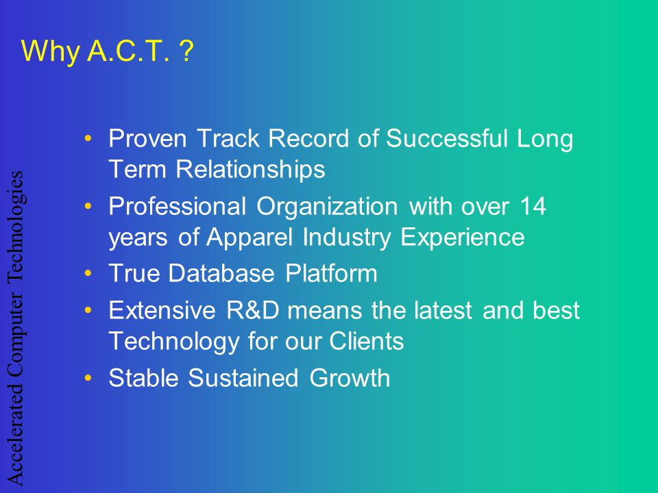 Accelerated Computer Technologies Why A.C.T. ? Proven Track Record of Successful Long Term Relationships Professional Organization with over 14 years