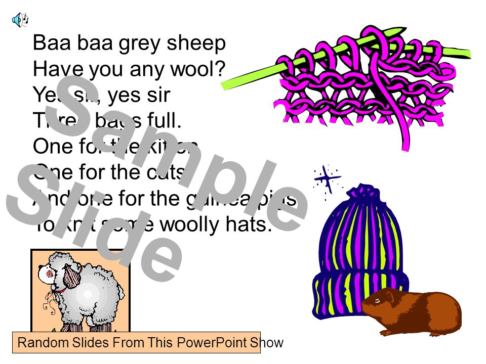 Baa baa grey sheep Have you any wool. Yes sir, yes sir Three bags full.