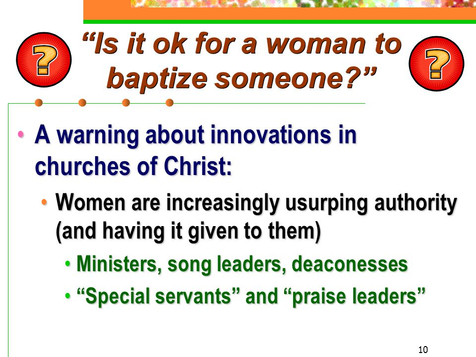 10 Is it ok for a woman to baptize someone? A warning about innovations in churches of Christ: A warning about innovations in churches of Christ: Women are increasingly usurping authority (and having it given to them) Women are increasingly usurping authority (and having it given to them) Ministers, song leaders, deaconesses Ministers, song leaders, deaconesses Special servants and praise leaders Special servants and praise leaders