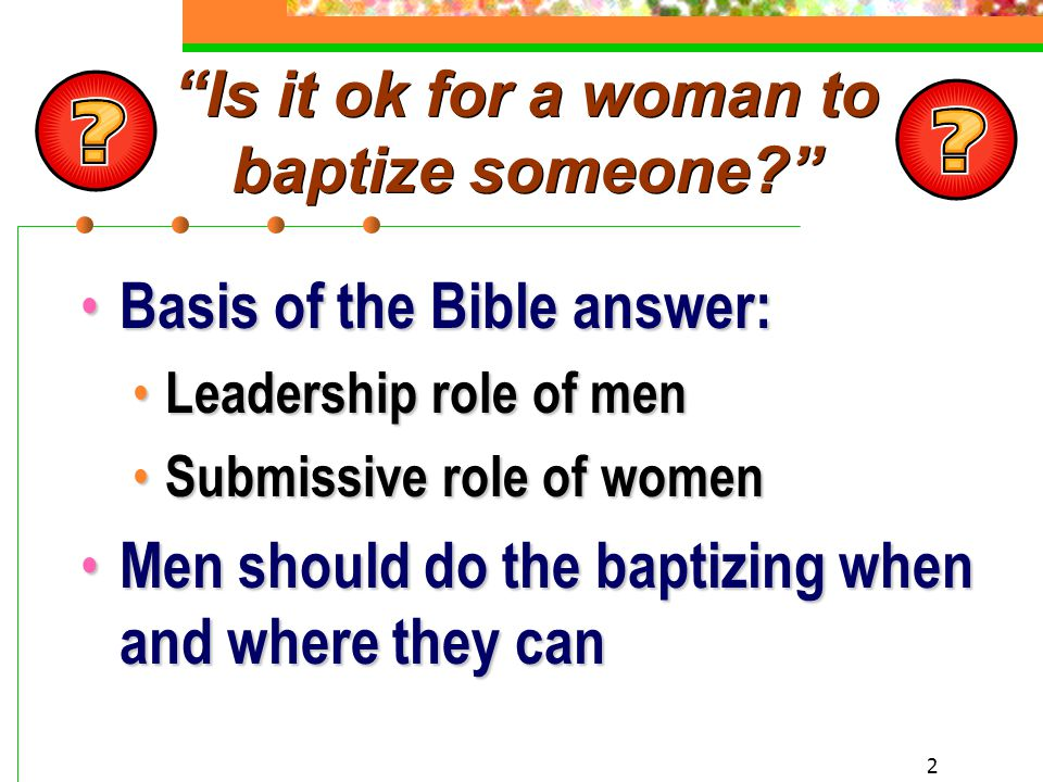 2 Is it ok for a woman to baptize someone? Basis of the Bible answer: Basis of the Bible answer: Leadership role of men Leadership role of men Submissive role of women Submissive role of women Men should do the baptizing when and where they can Men should do the baptizing when and where they can