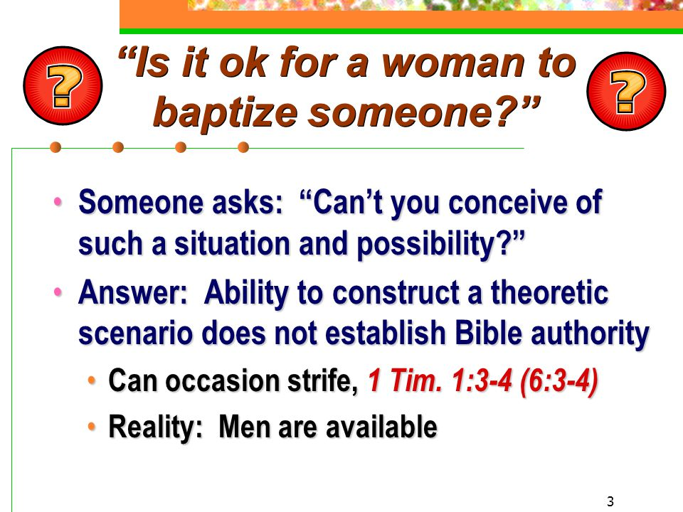 3 Is it ok for a woman to baptize someone? Someone asks: Can't you conceive of such a situation and possibility? Someone asks: Can't you conceive of such a situation and possibility? Answer: Ability to construct a theoretic scenario does not establish Bible authority Answer: Ability to construct a theoretic scenario does not establish Bible authority Can occasion strife, 1 Tim.
