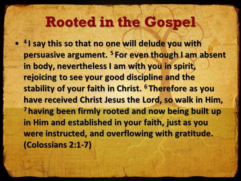 Rooted in the Gospel 4 I say this so that no one will delude you with persuasive argument. 5 For even though I am absent in body, nevertheless I am wi